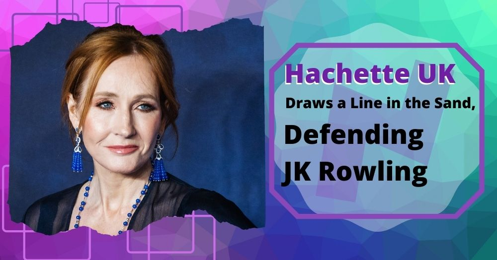 Hachette UK Draws a Line in the Sand, Defending JK Rowling